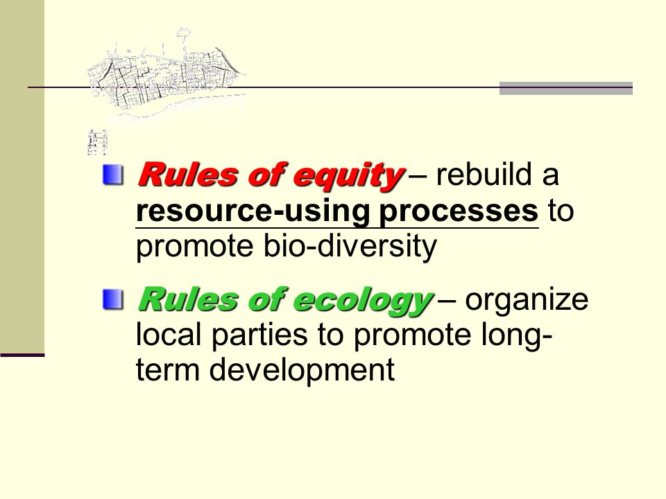 Rules of equity Rules of equity – rebuild a resource-using processes to promote bio-diversity Rules of ecology Rules of ecology – organize local parties to promote long- term development