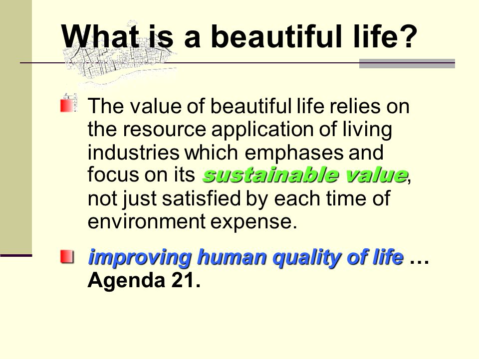 sustainable value The value of beautiful life relies on the resource application of living industries which emphases and focus on its sustainable value, not just satisfied by each time of environment expense.