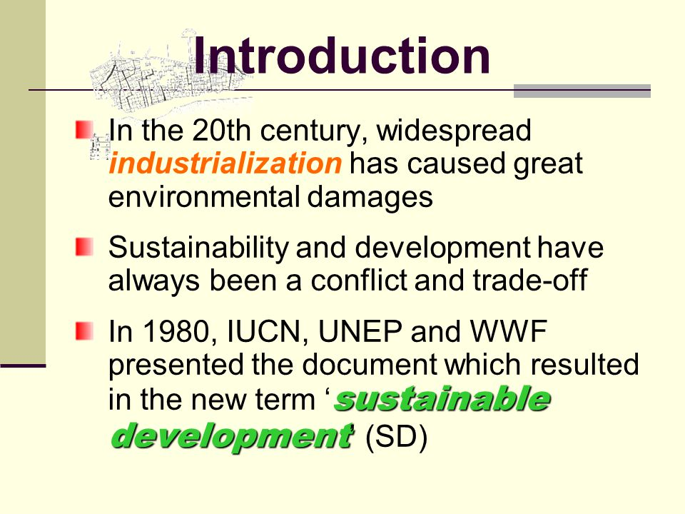 Introduction In the 20th century, widespread industrialization has caused great environmental damages Sustainability and development have always been a conflict and trade-off sustainable development In 1980, IUCN, UNEP and WWF presented the document which resulted in the new term ' sustainable development ' (SD)