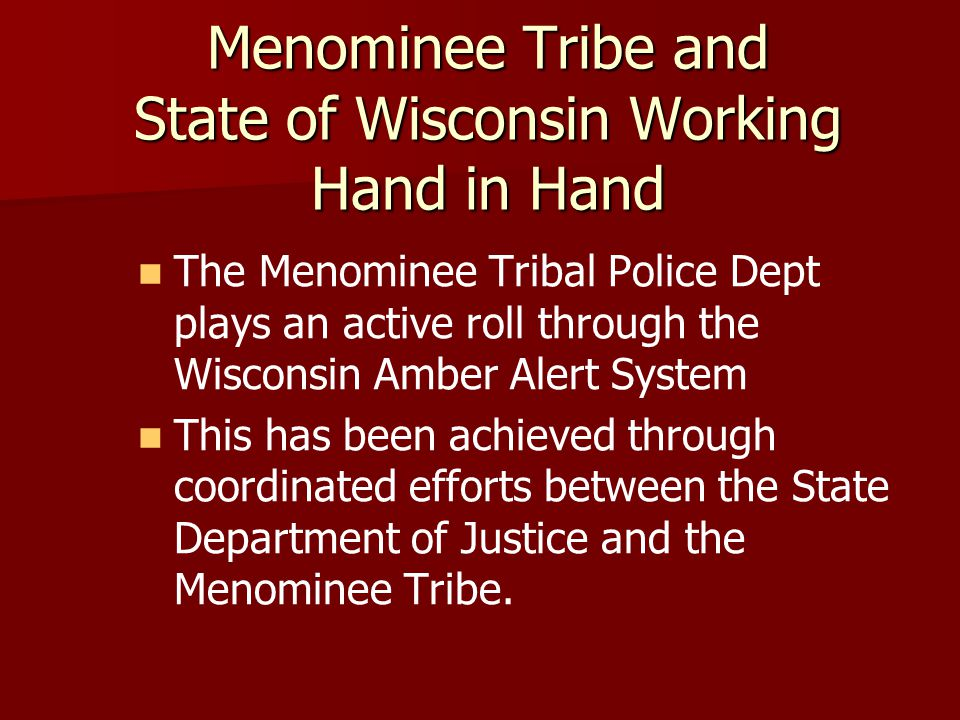 Menominee Tribe and State of Wisconsin Working Hand in Hand The Menominee Tribal Police Dept plays an active roll through the Wisconsin Amber Alert System This has been achieved through coordinated efforts between the State Department of Justice and the Menominee Tribe.