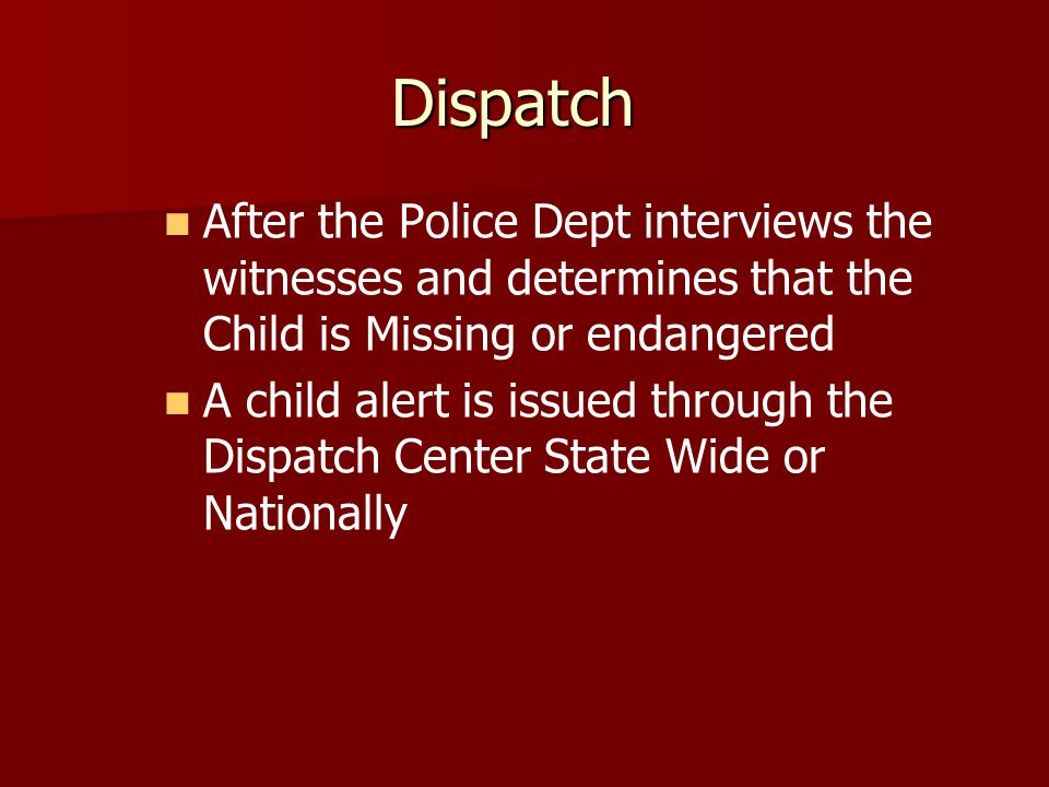 Dispatch After the Police Dept interviews the witnesses and determines that the Child is Missing or endangered A child alert is issued through the Dispatch Center State Wide or Nationally
