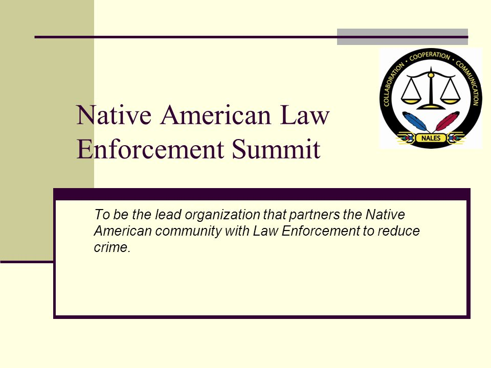 Native American Law Enforcement Summit To be the lead organization that partners the Native American community with Law Enforcement to reduce crime.