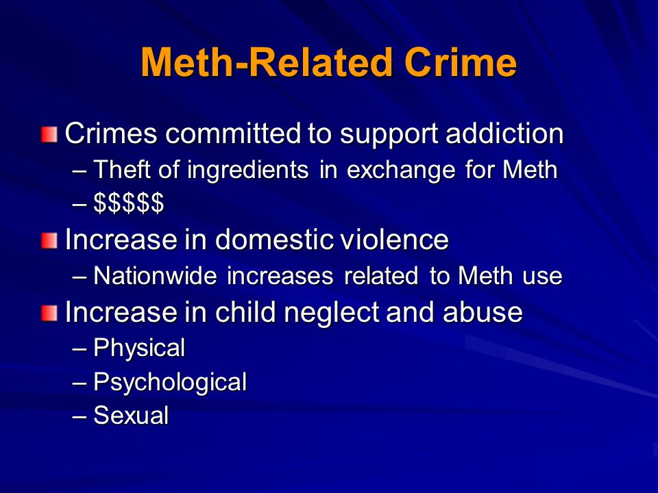 Meth-Related Crime Crimes committed to support addiction –Theft of ingredients in exchange for Meth –$$$$$ Increase in domestic violence –Nationwide increases related to Meth use Increase in child neglect and abuse –Physical –Psychological –Sexual