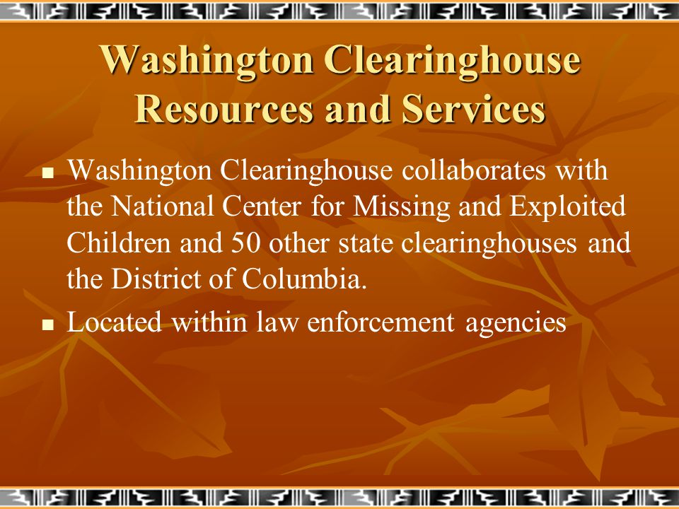 Washington Clearinghouse Resources and Services Washington Clearinghouse collaborates with the National Center for Missing and Exploited Children and 50 other state clearinghouses and the District of Columbia.