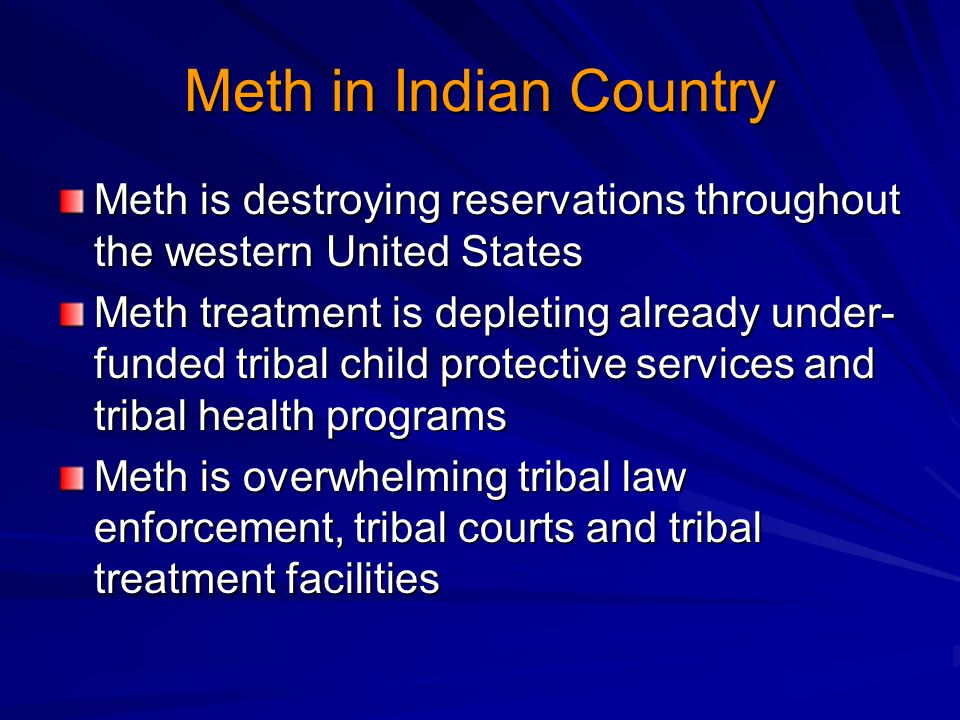 Meth in Indian Country Meth is destroying reservations throughout the western United States Meth treatment is depleting already under- funded tribal child protective services and tribal health programs Meth is overwhelming tribal law enforcement, tribal courts and tribal treatment facilities