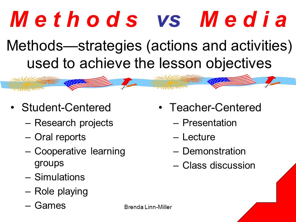 Brenda Linn-Miller16 M e t h o d s vs M e d i a Teacher-Centered –Presentation –Lecture –Demonstration –Class discussion Student-Centered –Research projects –Oral reports –Cooperative learning groups –Simulations –Role playing –Games Methods—strategies (actions and activities) used to achieve the lesson objectives