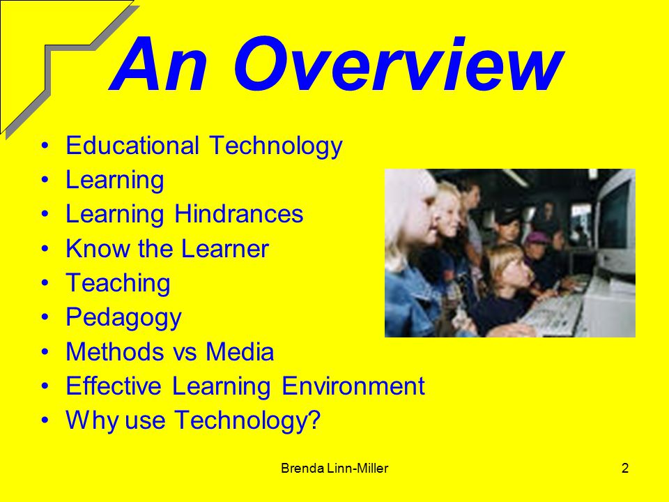 Brenda Linn-Miller2 An Overview Educational Technology Learning Learning Hindrances Know the Learner Teaching Pedagogy Methods vs Media Effective Learning Environment Why use Technology