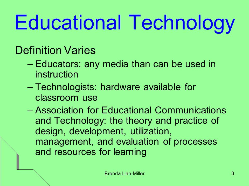 Brenda Linn-Miller3 Educational Technology Definition Varies –Educators: any media than can be used in instruction –Technologists: hardware available for classroom use –Association for Educational Communications and Technology: the theory and practice of design, development, utilization, management, and evaluation of processes and resources for learning