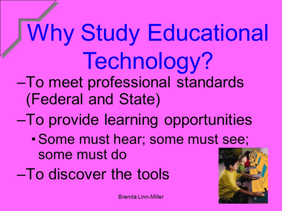 Brenda Linn-Miller4 –To meet professional standards (Federal and State) –To provide learning opportunities Some must hear; some must see; some must do –To discover the tools Why Study Educational Technology