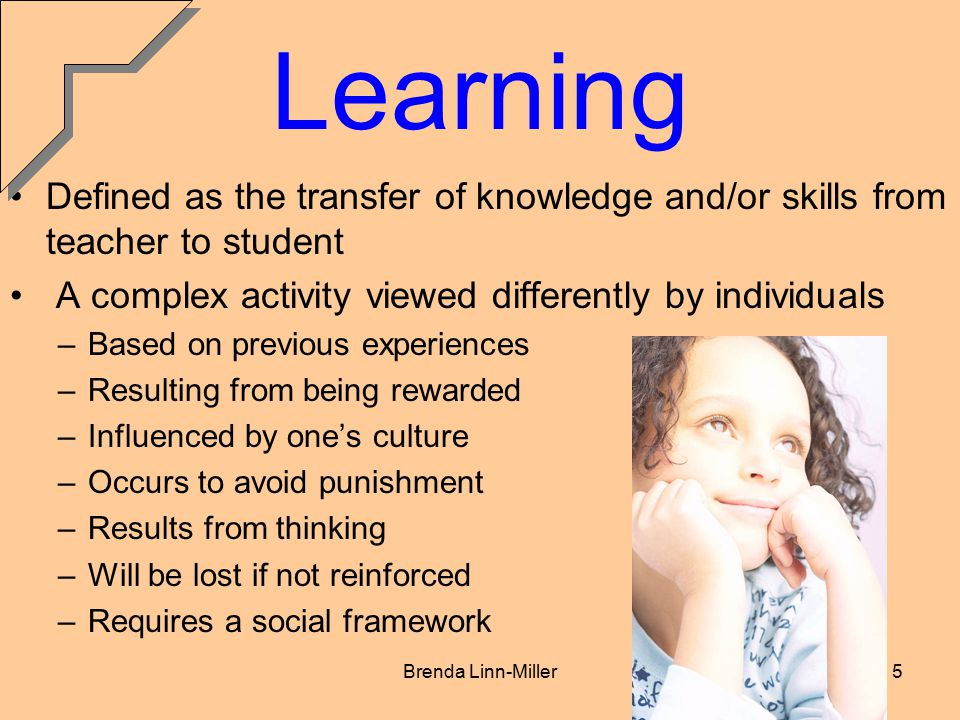Brenda Linn-Miller5 Learning Defined as the transfer of knowledge and/or skills from teacher to student A complex activity viewed differently by individuals –Based on previous experiences –Resulting from being rewarded –Influenced by one's culture –Occurs to avoid punishment –Results from thinking –Will be lost if not reinforced –Requires a social framework