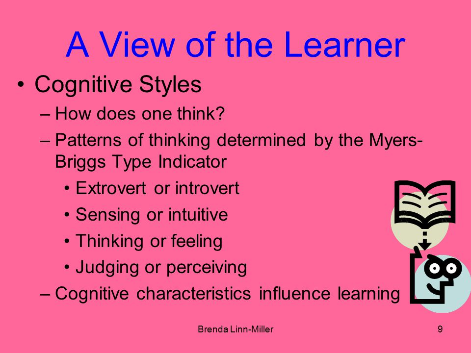 Brenda Linn-Miller10 A View of the Learner Learning Styles –Under what conditions do we learn best.