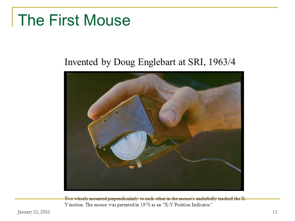 January 23, 200314 The First Mouse Doug Engelbart invented the computer mouse in 1963-64 as part of an experiment to find better ways to point and click on a display screen.
