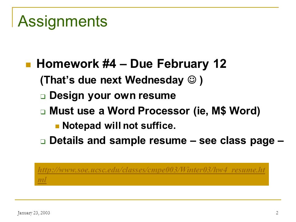 January 23, 20032 Assignments Homework #4 – Due February 12 (That's due next Wednesday )  Design your own resume  Must use a Word Processor (ie, M$ Word) Notepad will not suffice.