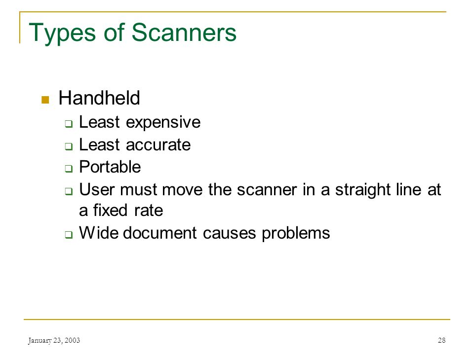January 23, 200327 Types of Scanners Flatbed  One sheet at a time  Scans bound documents Sheetfeed  Motorized rollers  Sheet moves across scanning head  Small, convenient size  Less versatile than flatbed  Prone to errors
