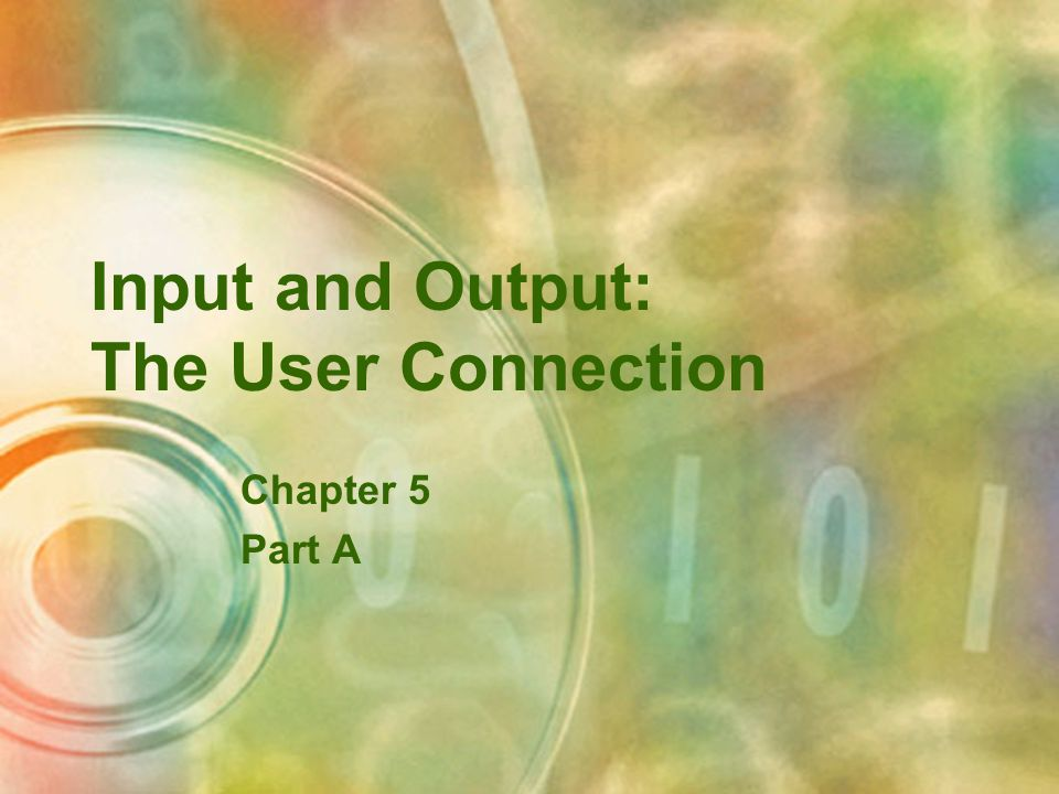 Input and Output: The User Connection Chapter 5 Part A