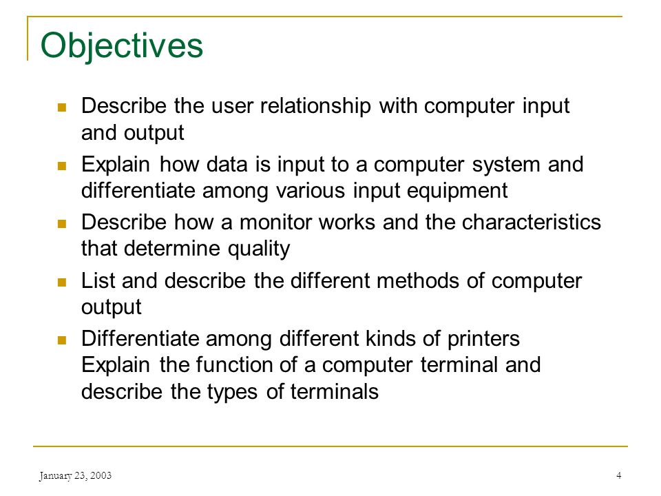 January 23, 20034 Objectives Describe the user relationship with computer input and output Explain how data is input to a computer system and differentiate among various input equipment Describe how a monitor works and the characteristics that determine quality List and describe the different methods of computer output Differentiate among different kinds of printers Explain the function of a computer terminal and describe the types of terminals