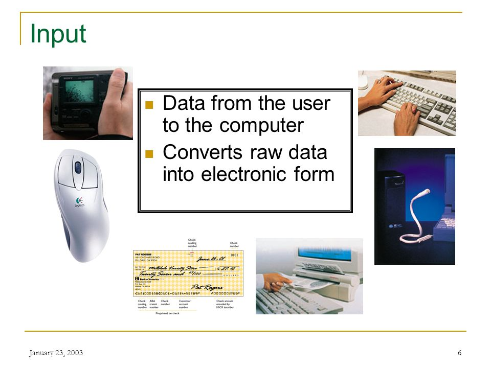 January 23, 20036 Input Data from the user to the computer Converts raw data into electronic form