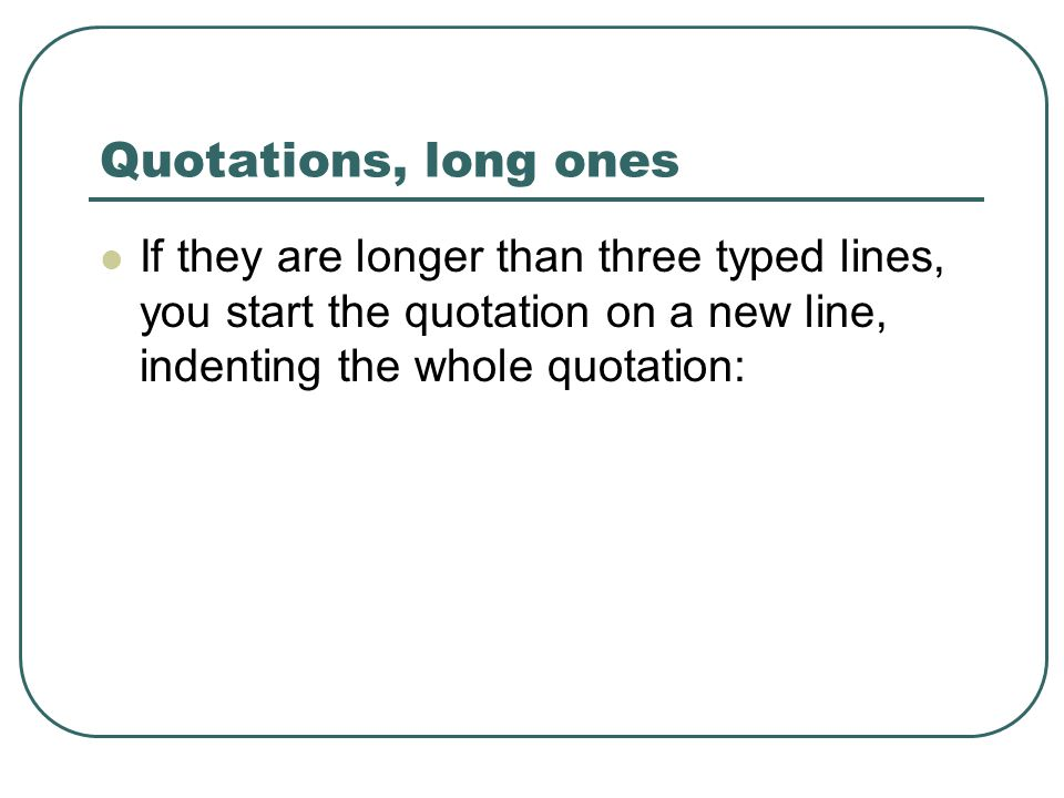 Quotations, long ones If they are longer than three typed lines, you start the quotation on a new line, indenting the whole quotation: