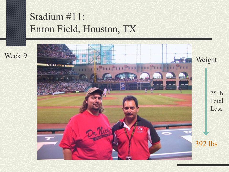 Stadium #11: Enron Field, Houston, TX Week 9 Weight 75 lb. Total Loss 392 lbs
