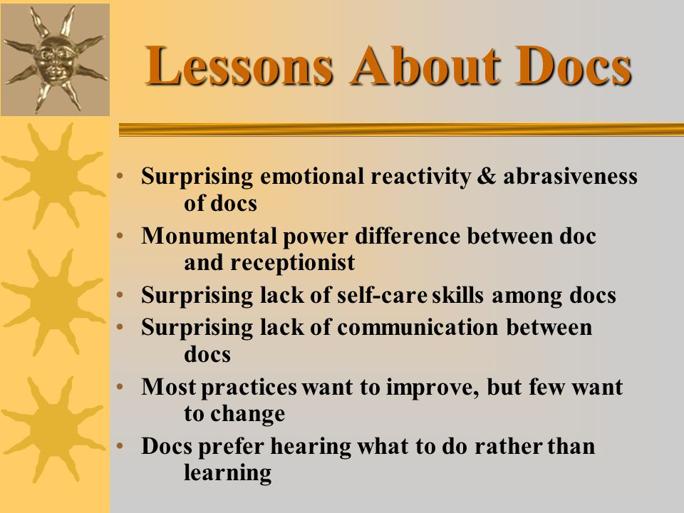 Lessons About Docs Surprising emotional reactivity & abrasiveness of docs Monumental power difference between doc and receptionist Surprising lack of self-care skills among docs Surprising lack of communication between docs Most practices want to improve, but few want to change Docs prefer hearing what to do rather than learning