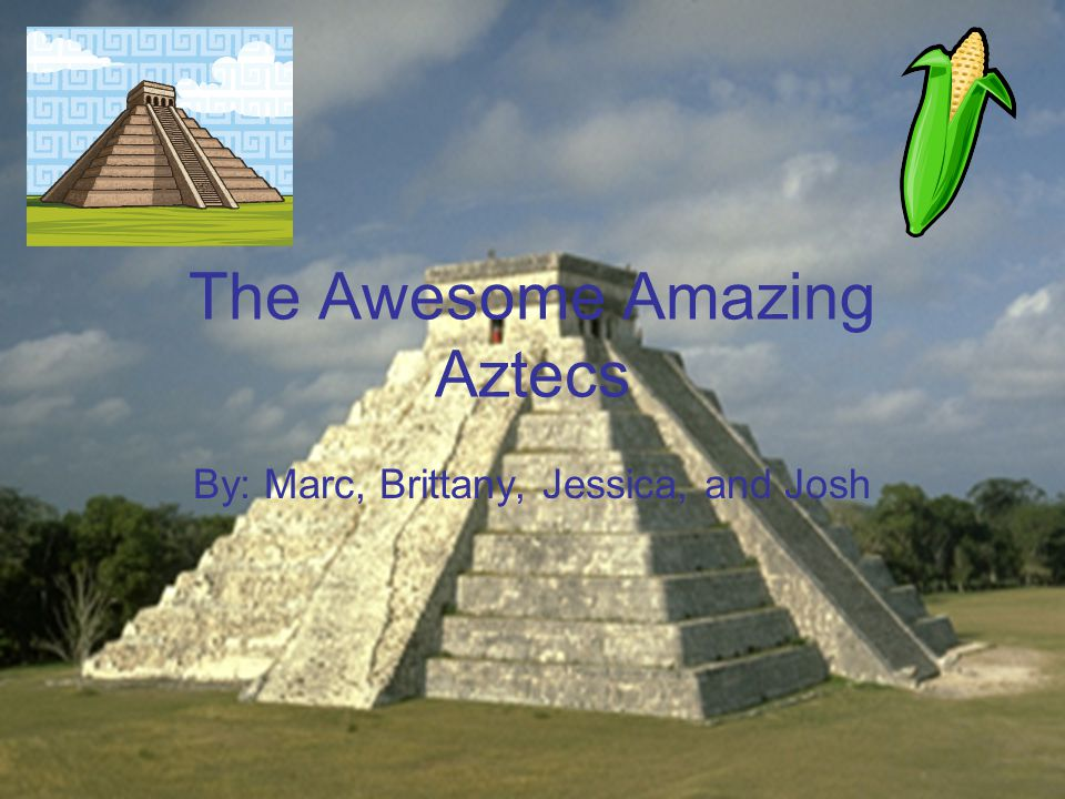 The Awesome Amazing Aztecs By: Marc, Brittany, Jessica, and Josh