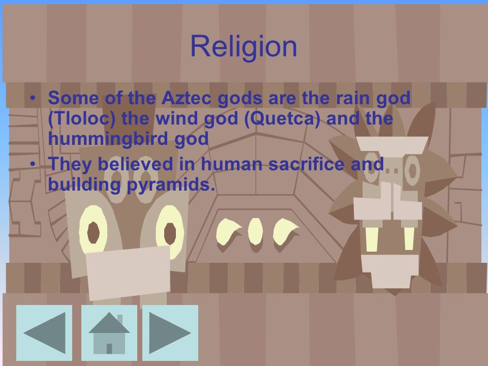 Religion Some of the Aztec gods are the rain god (Tloloc) the wind god (Quetca) and the hummingbird god They believed in human sacrifice and building pyramids.