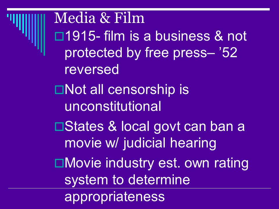 Media & Film  1915- film is a business & not protected by free press– '52 reversed  Not all censorship is unconstitutional  States & local govt can ban a movie w/ judicial hearing  Movie industry est.