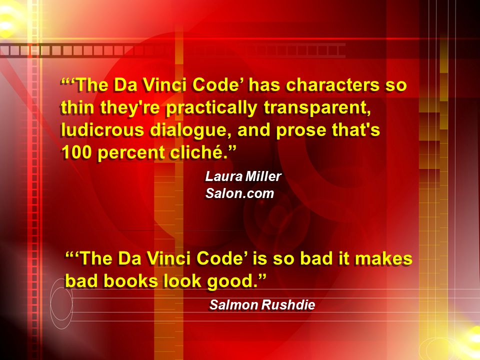 'The Da Vinci Code' has characters so thin they re practically transparent, ludicrous dialogue, and prose that s 100 percent cliché. Laura Miller Salon.com 'The Da Vinci Code' has characters so thin they re practically transparent, ludicrous dialogue, and prose that s 100 percent cliché. Laura Miller Salon.com 'The Da Vinci Code' is so bad it makes bad books look good. Salmon Rushdie 'The Da Vinci Code' is so bad it makes bad books look good. Salmon Rushdie