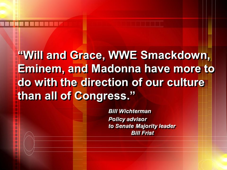 Will and Grace, WWE Smackdown, Eminem, and Madonna have more to do with the direction of our culture than all of Congress. Bill Wichterman Policy advisor to Senate Majority leader Bill Frist