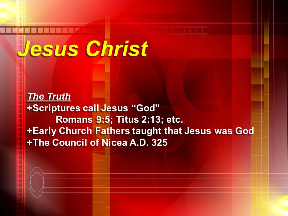 Jesus Christ The Truth +Scriptures call Jesus God Romans 9:5; Titus 2:13; etc.