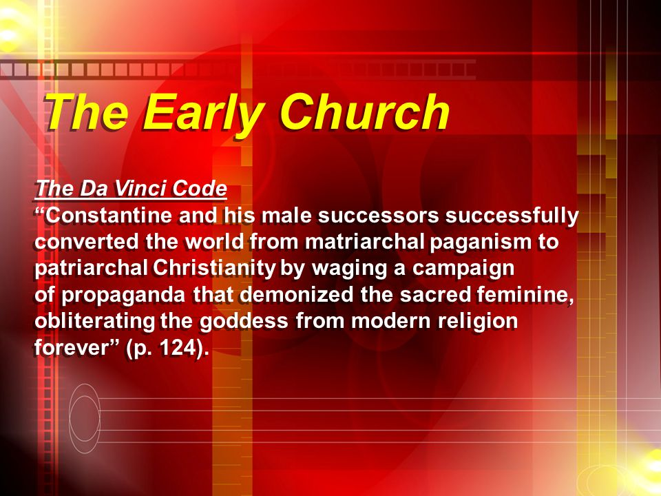 The Early Church The Da Vinci Code Constantine and his male successors successfully converted the world from matriarchal paganism to patriarchal Christianity by waging a campaign of propaganda that demonized the sacred feminine, obliterating the goddess from modern religion forever (p.