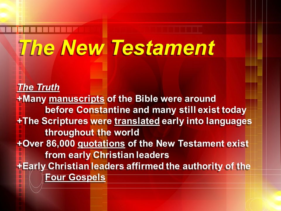 The New Testament The Truth +Many manuscripts of the Bible were around before Constantine and many still exist today +The Scriptures were translated e
