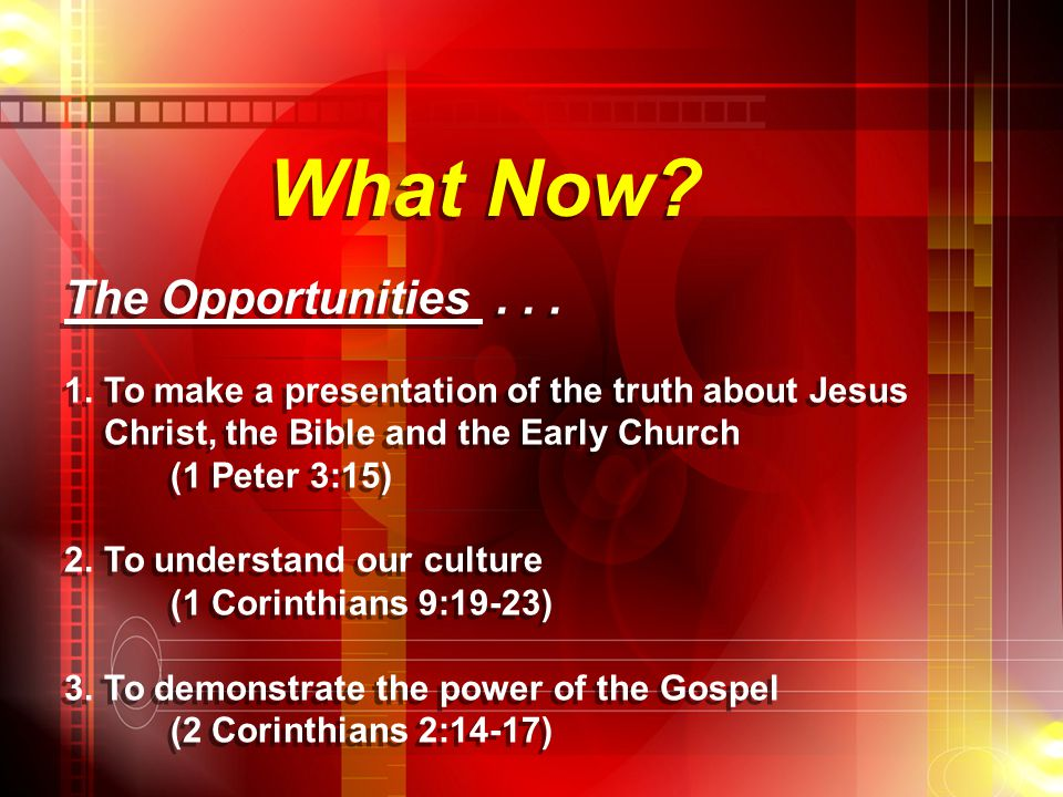 What Now? The Opportunities... 1.To make a presentation of the truth about Jesus Christ, the Bible and the Early Church (1 Peter 3:15) 2.To understand