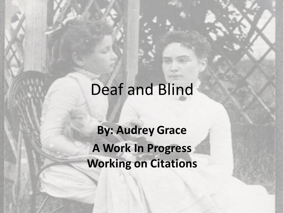 Deaf and Blind By: Audrey Grace A Work In Progress Working on Citations