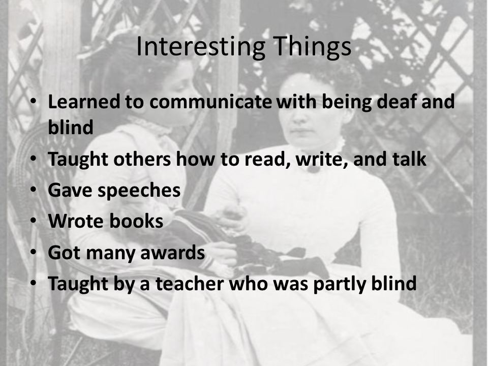 Interesting Things Learned to communicate with being deaf and blind Taught others how to read, write, and talk Gave speeches Wrote books Got many awards Taught by a teacher who was partly blind