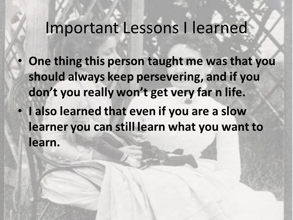Important Lessons I learned One thing this person taught me was that you should always keep persevering, and if you don't you really won't get very fa