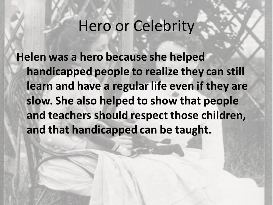 Hero or Celebrity Helen was a hero because she helped handicapped people to realize they can still learn and have a regular life even if they are slow.