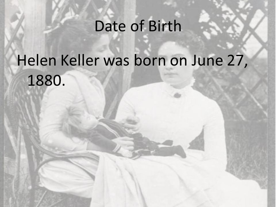 Date of Birth Helen Keller was born on June 27, 1880.