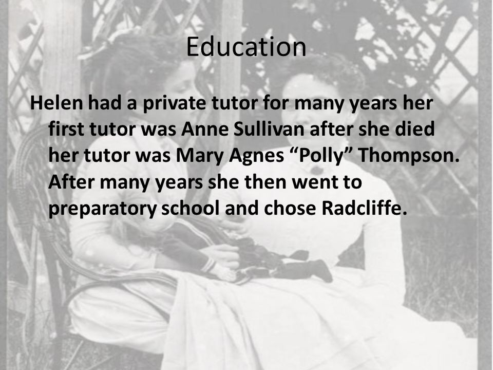 """Education Helen had a private tutor for many years her first tutor was Anne Sullivan after she died her tutor was Mary Agnes """"Polly"""" Thompson. After m"""