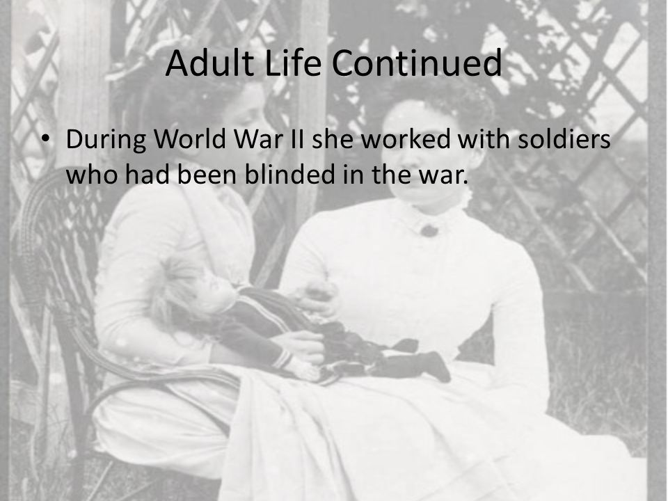 Adult Life Continued During World War II she worked with soldiers who had been blinded in the war.
