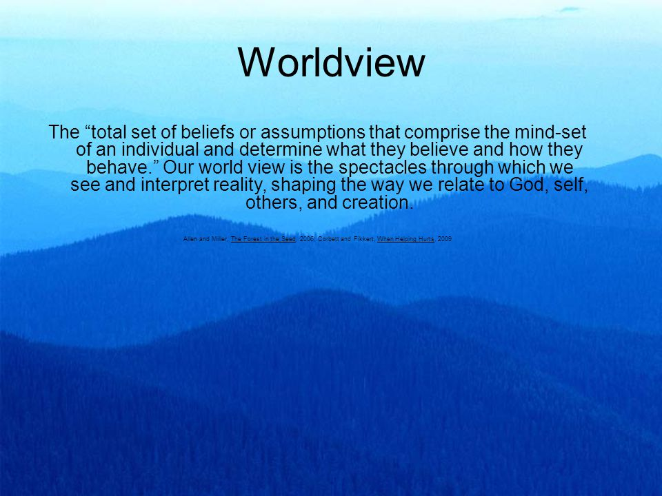 Worldview The total set of beliefs or assumptions that comprise the mind-set of an individual and determine what they believe and how they behave. Our world view is the spectacles through which we see and interpret reality, shaping the way we relate to God, self, others, and creation.