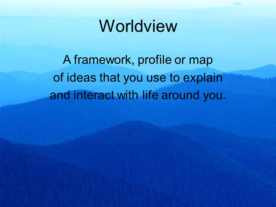 Worldview A framework, profile or map of ideas that you use to explain and interact with life around you.