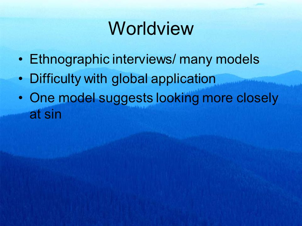 Ethnographic interviews/ many models Difficulty with global application One model suggests looking more closely at sin Worldview