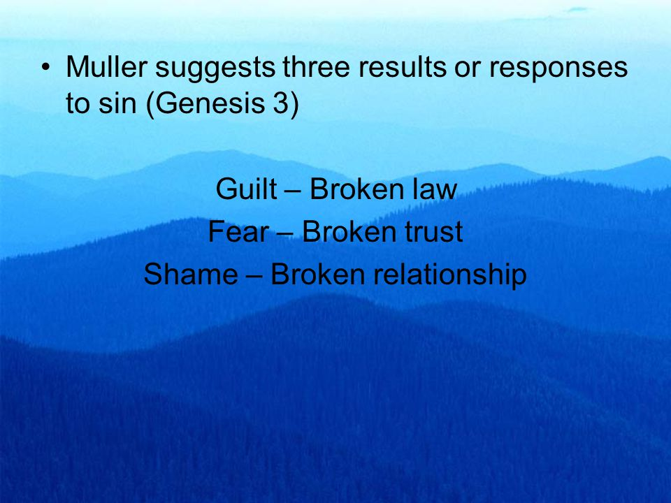 Muller suggests three results or responses to sin (Genesis 3) Guilt – Broken law Fear – Broken trust Shame – Broken relationship