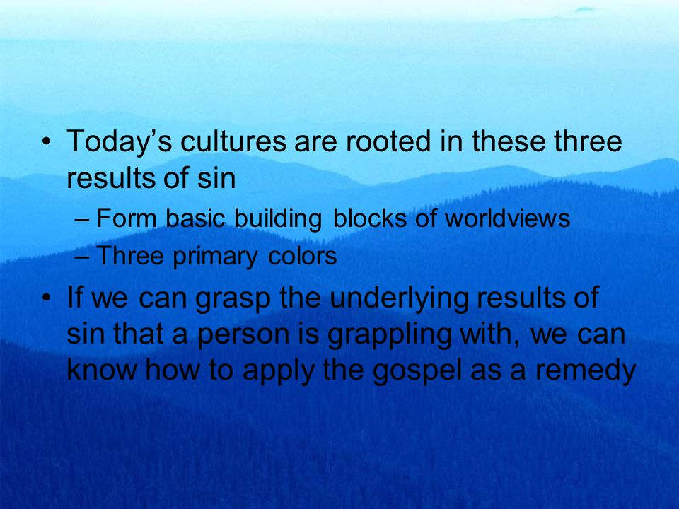 Today's cultures are rooted in these three results of sin –Form basic building blocks of worldviews –Three primary colors If we can grasp the underlying results of sin that a person is grappling with, we can know how to apply the gospel as a remedy