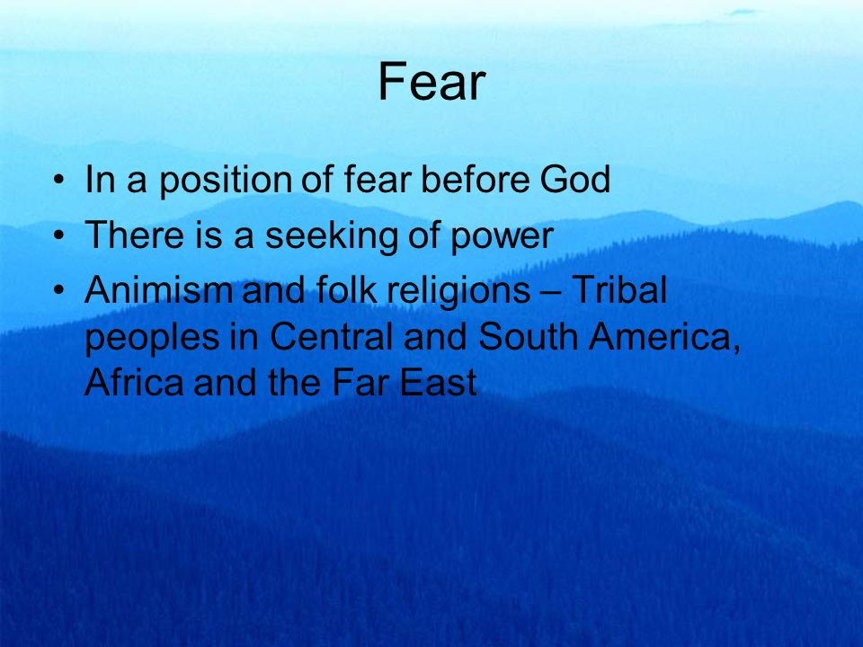 Fear In a position of fear before God There is a seeking of power Animism and folk religions – Tribal peoples in Central and South America, Africa and the Far East