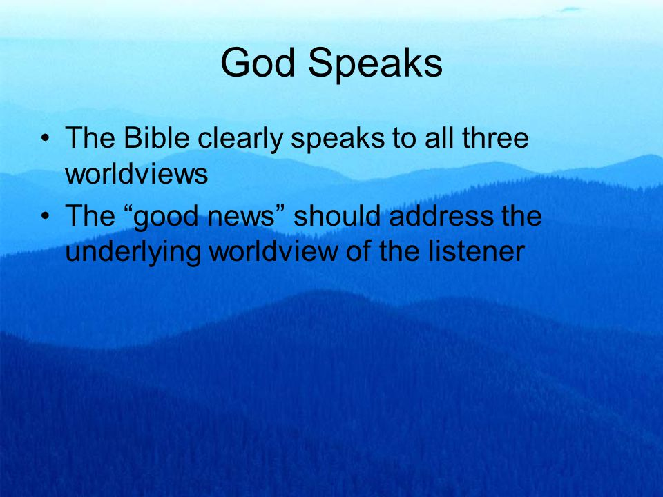God Speaks The Bible clearly speaks to all three worldviews The good news should address the underlying worldview of the listener