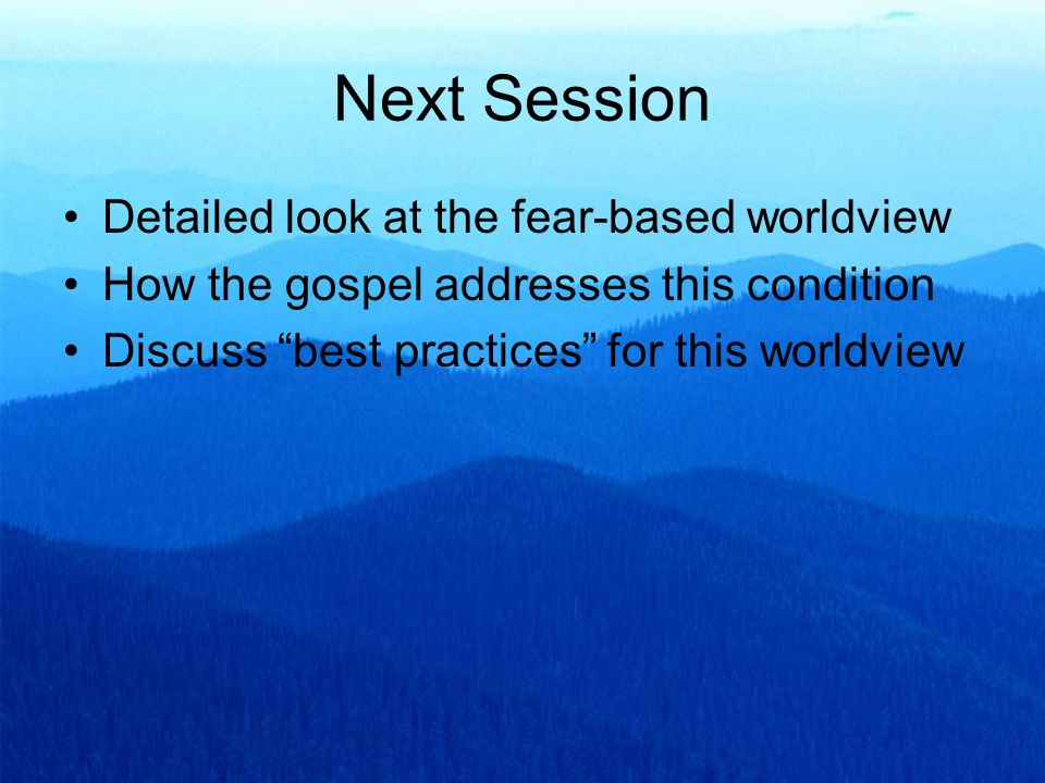 Next Session Detailed look at the fear-based worldview How the gospel addresses this condition Discuss best practices for this worldview