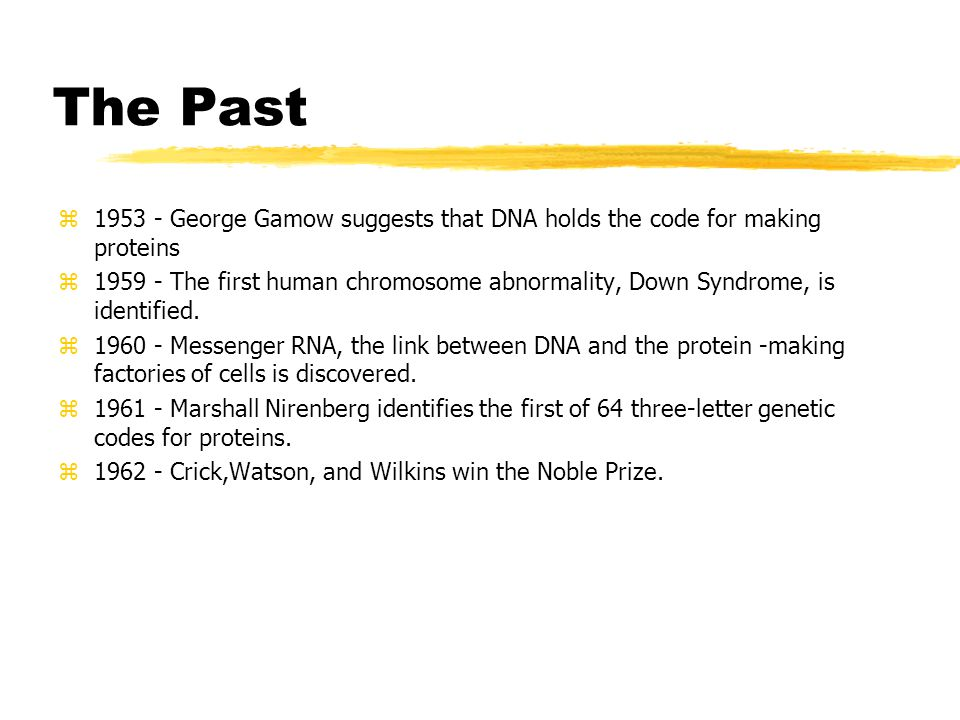 The Past z1953 - George Gamow suggests that DNA holds the code for making proteins z1959 - The first human chromosome abnormality, Down Syndrome, is identified.
