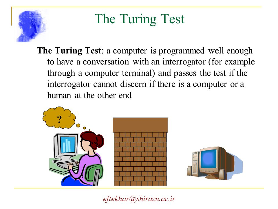 eftekhar@shirazu.ac.ir The Turing Test The Turing Test: a computer is programmed well enough to have a conversation with an interrogator (for example